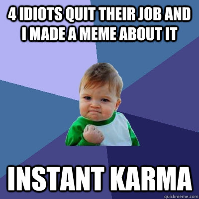 4 idiots quit their job and I made a meme about it Instant karma - 4 idiots quit their job and I made a meme about it Instant karma  Success Kid