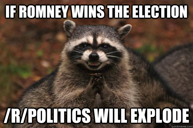 if romney wins the election /r/politics will explode - if romney wins the election /r/politics will explode  Evil Plotting Raccoon