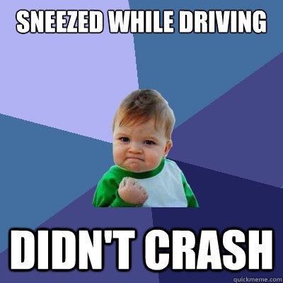 Sneezed while driving Didn't crash - Sneezed while driving Didn't crash  Success Kid