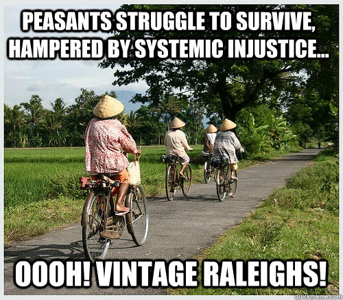 Peasants struggle to survive, hampered by systemic injustice... Oooh! Vintage Raleighs!
