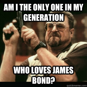 am i the only one in my generation who loves James Bond? - am i the only one in my generation who loves James Bond?  Am I The Only One Round Here