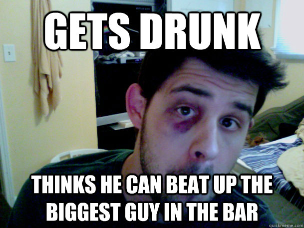 gets drunk Thinks he can beat up the biggest guy in the bar