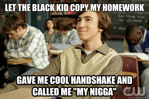 let the black kid copy my homework Gave me cool handshake and called me