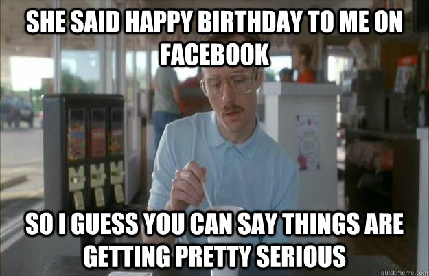 She said happy birthday to me on facebook So I guess you can say things are getting pretty serious - She said happy birthday to me on facebook So I guess you can say things are getting pretty serious  Things are getting pretty serious