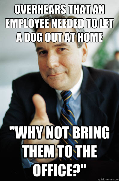 Overhears that an employee needed to let a dog out at home