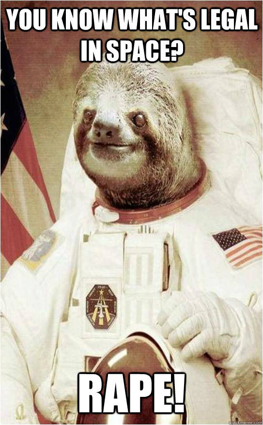You know what's legal in space? RAPE!  Astronaut Rape Sloth