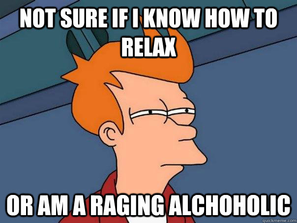 Not sure if I know how to relax Or am a raging alchoholic - Not sure if I know how to relax Or am a raging alchoholic  Futurama Fry