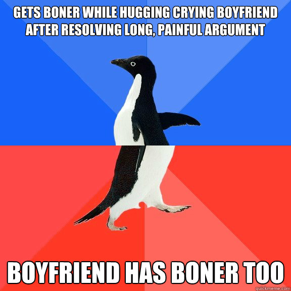 gets boner while hugging crying boyfriend after resolving long, painful argument boyfriend has boner too - gets boner while hugging crying boyfriend after resolving long, painful argument boyfriend has boner too  Socially Awkward Awesome Penguin