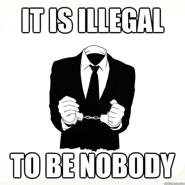 it is illegal to be nobody - it is illegal to be nobody  Arresting Idea