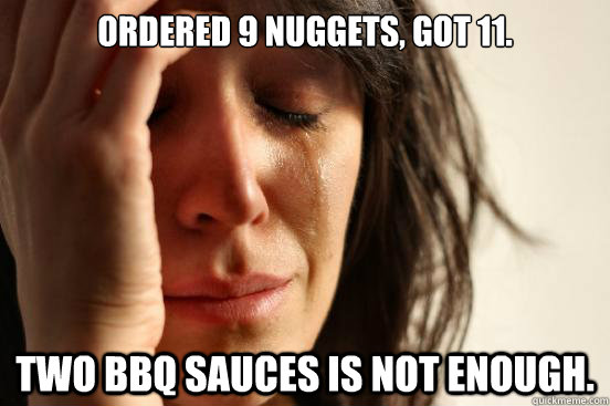 Ordered 9 nuggets, got 11. Two bbq sauces is not enough.  First World Problems