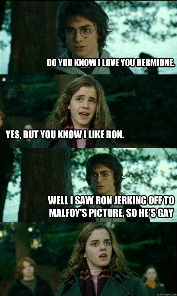 Do you know I love you Hermione. Yes, but you know I like Ron. Well I saw Ron jerking off to Malfoy's picture, so he's gay  - Do you know I love you Hermione. Yes, but you know I like Ron. Well I saw Ron jerking off to Malfoy's picture, so he's gay   Horny Harry