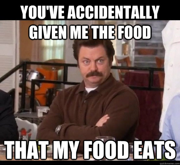 You've accidentally given me the food that my food eats