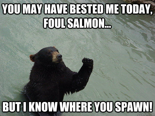 You may have bested me today, foul salmon... But I know where you spawn!