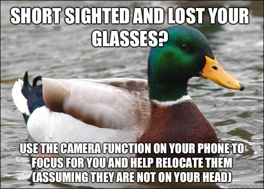 short sighted and lost your glasses? use the camera function on your phone to focus for you and help relocate them (assuming they are not on your head) - short sighted and lost your glasses? use the camera function on your phone to focus for you and help relocate them (assuming they are not on your head)  Actual Advice Mallard