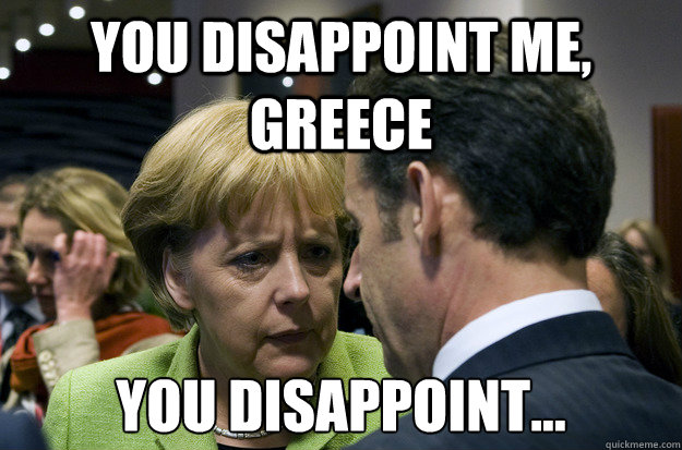 You disappoint me, Greece You Disappoint... - You disappoint me, Greece You Disappoint...  Disappointed Merkel