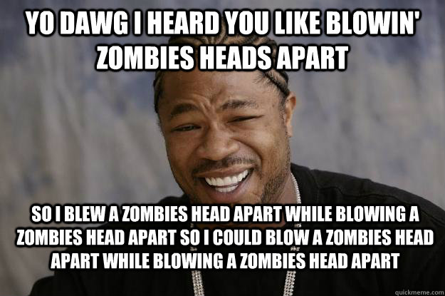Yo dawg I heard you like blowin' zombies heads apart So I blew a zombies head apart while blowing a zombies head apart so I could blow a zombies head apart while blowing a zombies head apart