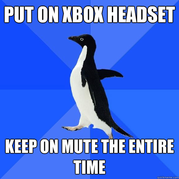 put on xbox headset keep on mute the entire time - put on xbox headset keep on mute the entire time  Socially Awkward Penguin