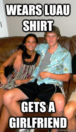 wears luau shirt gets a girlfriend
