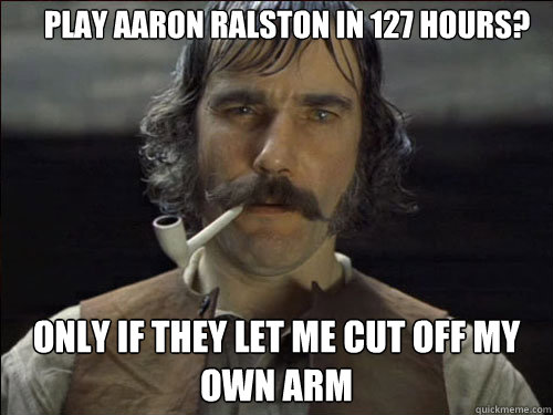 Play Aaron Ralston in 127 Hours? Only if they let me cut off my own arm