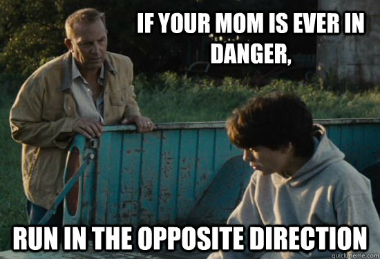If your mom is ever in danger, Run in the opposite direction