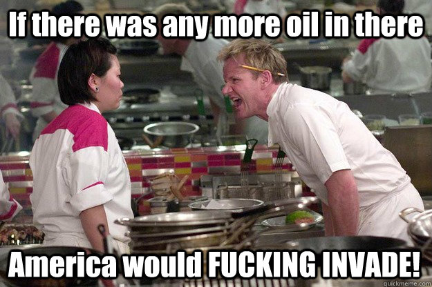 If there was any more oil in there America would FUCKING INVADE! - If there was any more oil in there America would FUCKING INVADE!  Misc