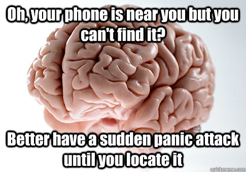 Oh, your phone is near you but you can't find it? Better have a sudden panic attack until you locate it  - Oh, your phone is near you but you can't find it? Better have a sudden panic attack until you locate it   Scumbag Brain
