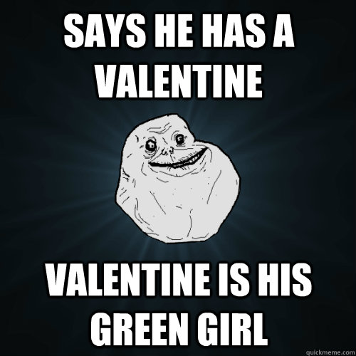 Says he has a Valentine Valentine is his Green Girl  Forever Alone