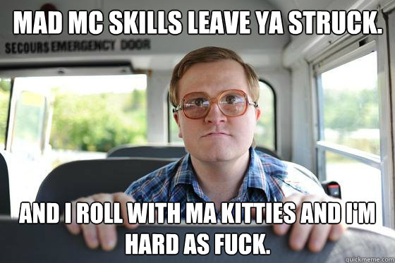 Mad MC skills leave ya struck. And I roll with ma kitties and i'm hard as fuck.