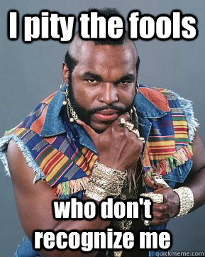 I pity the fools who don't recognize me  Mr T