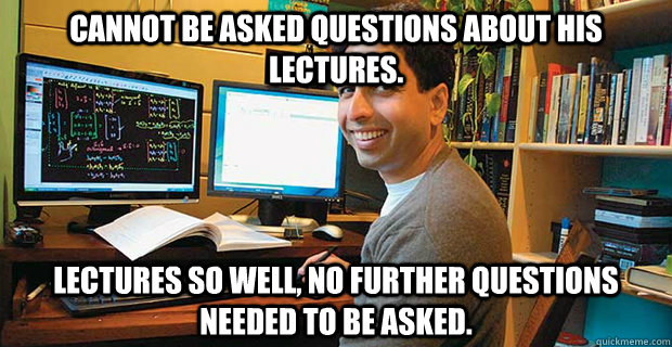 cannot be asked questions about his lectures. Lectures so well, no further questions needed to be asked.