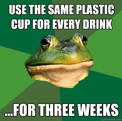 use the same plastic cup for every drink ...for three weeks - use the same plastic cup for every drink ...for three weeks  Foul Bachelor Frog