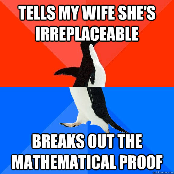 Tells my wife she's irreplaceable Breaks out the Mathematical proof - Tells my wife she's irreplaceable Breaks out the Mathematical proof  Socially Awesome Awkward Penguin