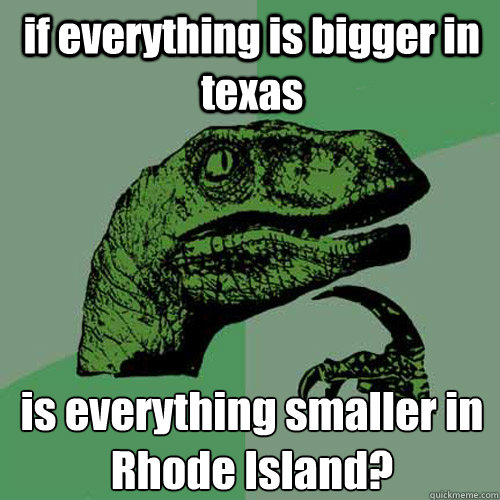 if everything is bigger in texas is everything smaller in Rhode Island?  Philosoraptor
