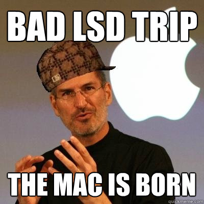 8e6ff3cf3d47f6f07b9a68a24b6698bd15f6050416b76c6aa04fb8cf1612972f bad lsd trip the mac is born scumbag steve jobs quickmeme,Bad Trip Meme