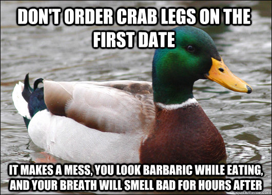 Don't order crab legs on the first date it makes a mess, you look barbaric while eating, and your breath will smell bad for hours after - Don't order crab legs on the first date it makes a mess, you look barbaric while eating, and your breath will smell bad for hours after  Actual Advice Mallard