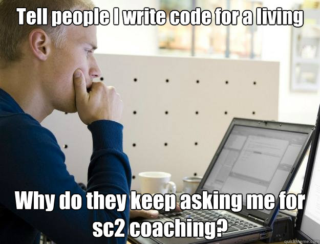 Tell people I write code for a living Why do they keep asking me for sc2 coaching?  Programmer