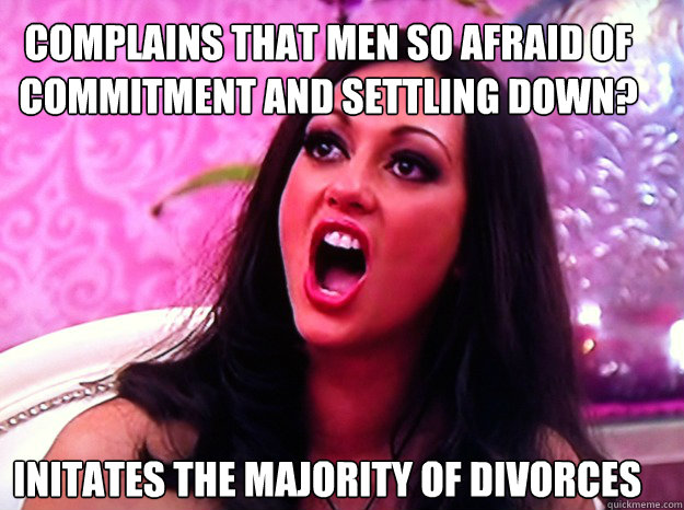 complains that men so afraid of commitment and settling down? Initates the majority of divorces - complains that men so afraid of commitment and settling down? Initates the majority of divorces  Feminist Nazi