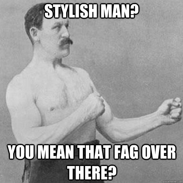 Stylish Man? you mean that fag over there? - Stylish Man? you mean that fag over there?  overly manly man