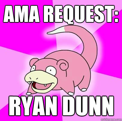 AMA request: Ryan Dunn - AMA request: Ryan Dunn  Slowpoke