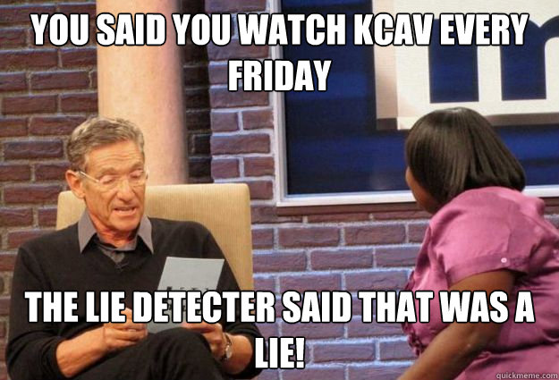 You said you watch kcav every friday the lie detecter said that was a lie!  Maury Meme