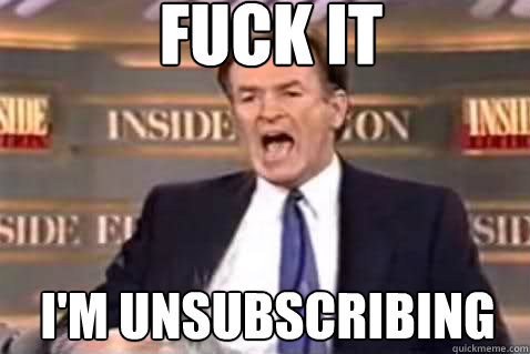 fuck it I'm unsubscribing - fuck it I'm unsubscribing  Fuck It Bill OReilly