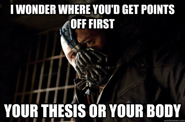 I wonder where you'd get points off first  Your thesis or your body - I wonder where you'd get points off first  Your thesis or your body  Academy Bane