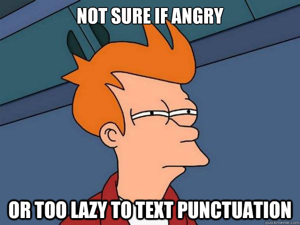 Not sure if angry or too lazy to text punctuation - Not sure if angry or too lazy to text punctuation  Futurama Fry