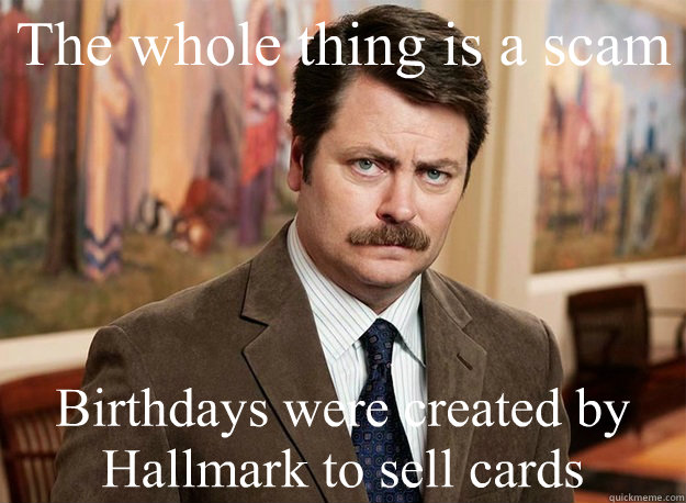 The whole thing is a scam Birthdays were created by Hallmark to sell cards