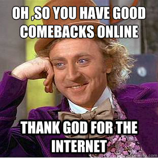 Oh ,so you have good comebacks online  Thank god for the internet - Oh ,so you have good comebacks online  Thank god for the internet  Condescending Wonka