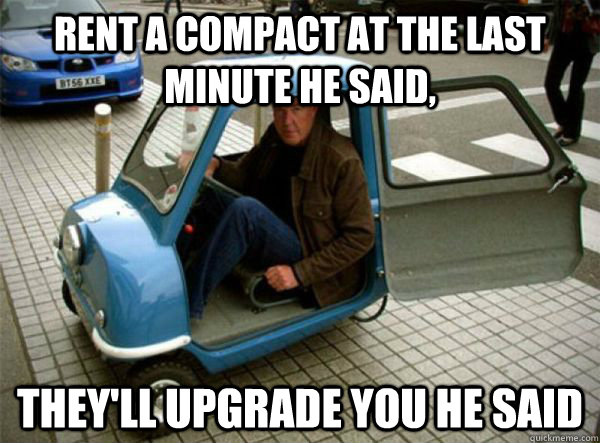 rent a compact at the last minute he said, they'll upgrade you he said