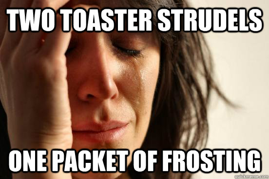 Two toaster Strudels one packet of frosting - Two toaster Strudels one packet of frosting  First World Problems