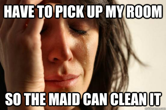 Have to pick up my room so the maid can clean it - Have to pick up my room so the maid can clean it  First World Problems