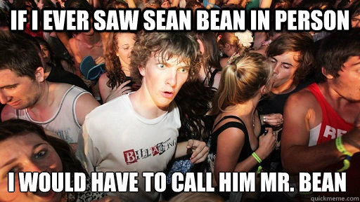 If I ever saw Sean bean in person I would have to call him Mr. Bean  - If I ever saw Sean bean in person I would have to call him Mr. Bean   Sudden Clarity Clarence