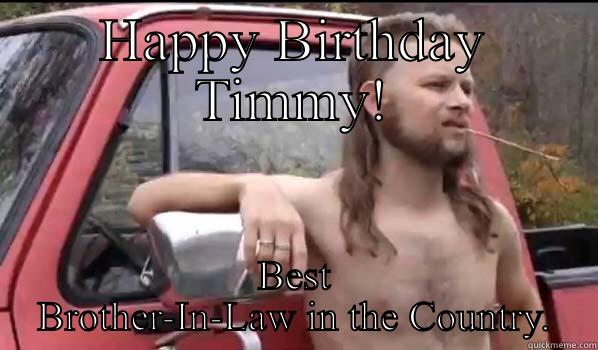 HAPPY BIRTHDAY TIMMY! BEST BROTHER-IN-LAW IN THE COUNTRY. Almost Politically Correct Redneck